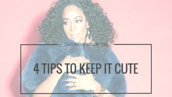 Dating and Your 'Do: 4 Tips To Keep it Cute